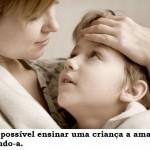 A criança precisa ser amada para ela aprender a amar. (Foto:Divulgação)