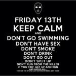 497261 Sexta feira 13. Fique calmo e não vá nadar fazer sexo fumar beber sair ... e antes de tudo ligue a estúpida luz antes de entrar em qualquer sala. 150x150 Melhores imagens Keep Calm para Facebook